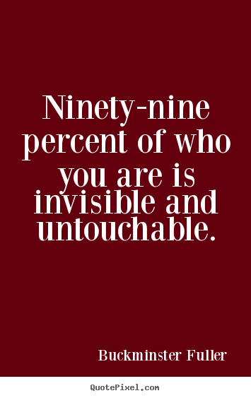 Inspirational quote - Ninety-nine percent of who you are is invisible and untouchable.