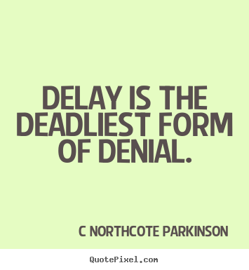 Delay is the deadliest form of denial. C Northcote Parkinson best inspirational quotes