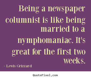 Being a newspaper columnist is like being married to.. Lewis Grizzard good inspirational quote
