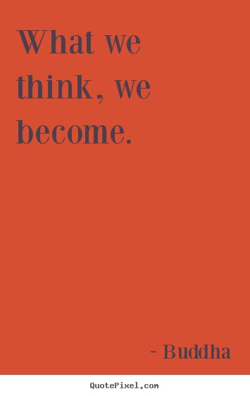 Inspirational quotes - What we think, we become.