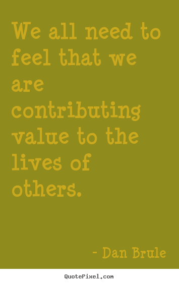 Inspirational quote - We all need to feel that we are contributing value to..