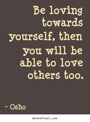 Be loving towards yourself, then you will be.. Osho  inspirational quote