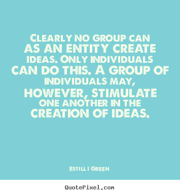 Inspirational sayings - Clearly no group can as an entity create ideas. only individuals can..