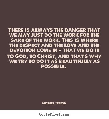 Mother Teresa picture quotes - There is always the danger that we may just do.. - Inspirational sayings