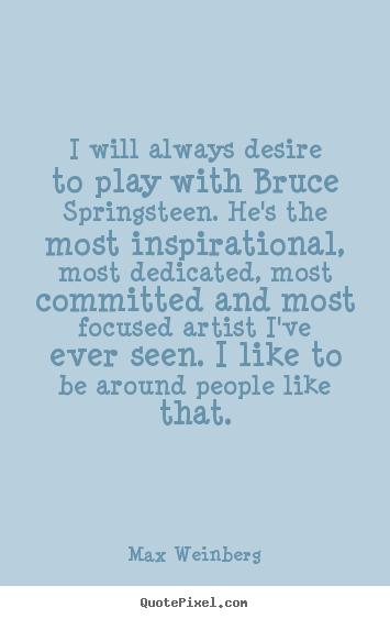 Max Weinberg picture quotes - I will always desire to play with bruce springsteen. he's the.. - Inspirational quotes