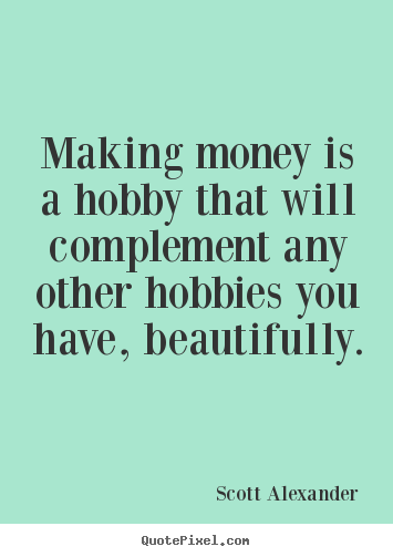 Quote about inspirational - Making money is a hobby that will complement..