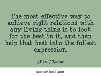 Allen J Boone pictures sayings - The most effective way to achieve right relations with any living.. - Inspirational quote