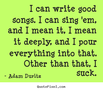 Make custom picture quotes about inspirational - I can write good songs. i can sing 'em, and..