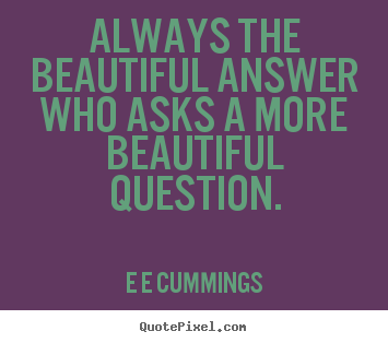 Always the beautiful answer who asks a more.. E E Cummings  inspirational quotes