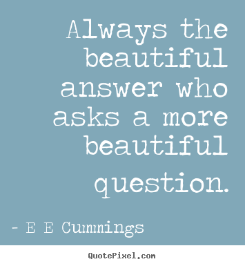 Always the beautiful answer who asks a more beautiful question. E E Cummings greatest inspirational quote