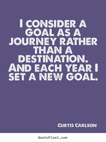 Create picture quotes about inspirational - I consider a goal as a journey rather than a destination. and each..