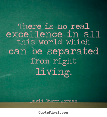 David Starr Jordan image quotes - There is no real excellence in all this world which can be separated.. - Inspirational quote