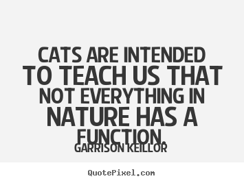 Inspirational quote - Cats are intended to teach us that not everything in nature has..