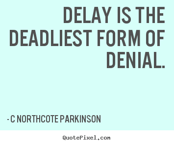 Quotes about inspirational - Delay is the deadliest form of denial.