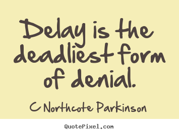 Inspirational quote - Delay is the deadliest form of denial.