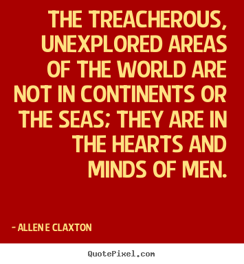 Allen E Claxton picture quote - The treacherous, unexplored areas of the world are not in continents.. - Inspirational quotes