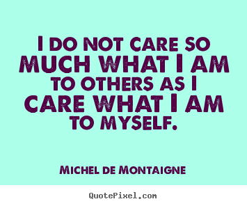 Quotes about inspirational - I do not care so much what i am to others as i care what..
