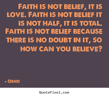 Faith is not belief, it is love. faith is.. Osho best inspirational quotes