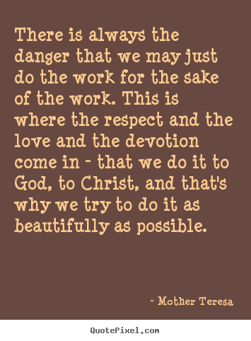 Inspirational quote - There is always the danger that we may just do the work for the sake..