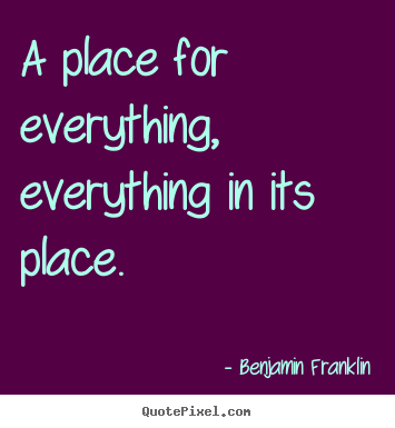 A place for everything, everything in its place. Benjamin Franklin popular inspirational quotes