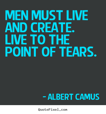 Quote about inspirational - Men must live and create. live to the point of tears.