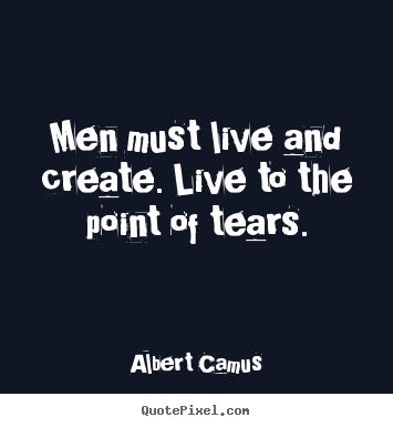 Men must live and create. live to the point of tears. Albert Camus  inspirational quote