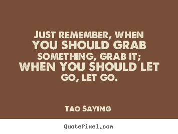 Inspirational quotes - Just remember, when you should grab something, grab it;..