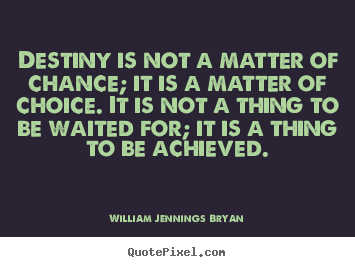 William Jennings Bryan picture quotes - Destiny is not a matter of chance; it is a matter of choice... - Inspirational quotes