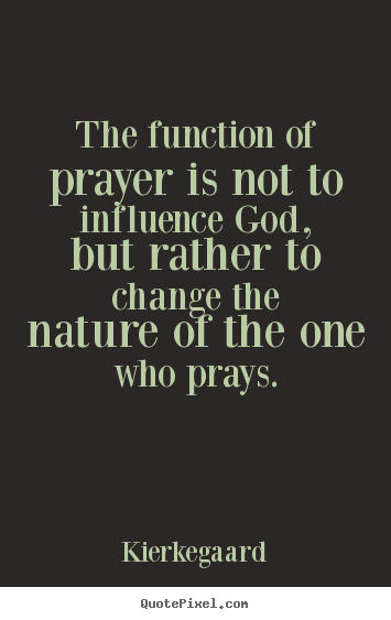 Inspirational quote - The function of prayer is not to influence..