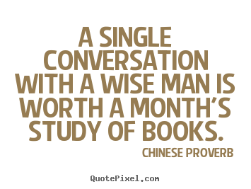 Quote about inspirational - A single conversation with a wise man is worth a month's study of books.