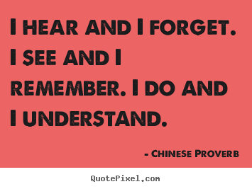 I hear and i forget. i see and i remember. i do.. Chinese Proverb famous inspirational quote
