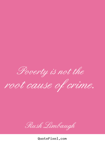 Rush Limbaugh picture quotes - Poverty is not the root cause of crime. - Inspirational quote