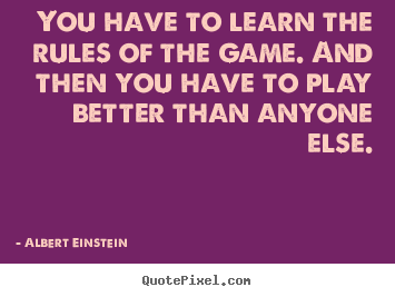 Inspirational quotes - You have to learn the rules of the game. and then..