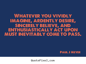 Inspirational quotes - Whatever you vividly imagine, ardently desire,..