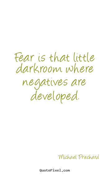 Inspirational quotes - Fear is that little darkroom where negatives are developed.