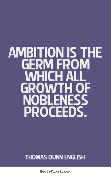 Thomas Dunn English photo quotes - Ambition is the germ from which all growth of nobleness proceeds. - Inspirational quote