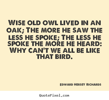 Sayings about inspirational - Wise old owl lived in an oak; the more he saw the less he..