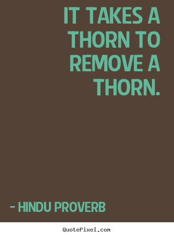 It takes a thorn to remove a thorn. Hindu Proverb  inspirational quotes