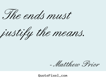Matthew Prior picture quotes - The ends must justify the means. - Inspirational quotes