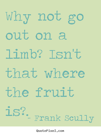 Why not go out on a limb? isn't that where the fruit.. Frank Scully great inspirational quote