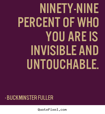 Inspirational quotes - Ninety-nine percent of who you are is invisible and..