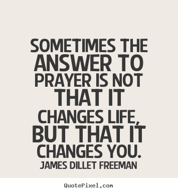 Inspirational quotes - Sometimes the answer to prayer is not that it changes life,..