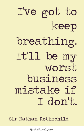Inspirational quote - I've got to keep breathing. it'll be my worst business..