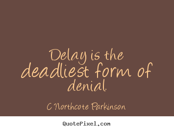 Inspirational quotes - Delay is the deadliest form of denial.