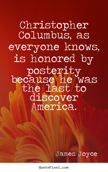Christopher columbus, as everyone knows, is honored by posterity.. James Joyce popular inspirational sayings