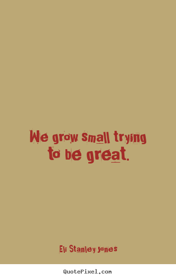 Quote about inspirational - We grow small trying to be great.