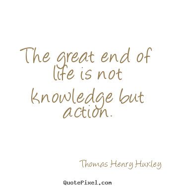 Inspirational quote - The great end of life is not knowledge but action.