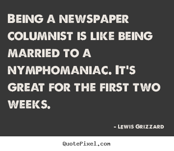 Inspirational quote - Being a newspaper columnist is like being married to a nymphomaniac...