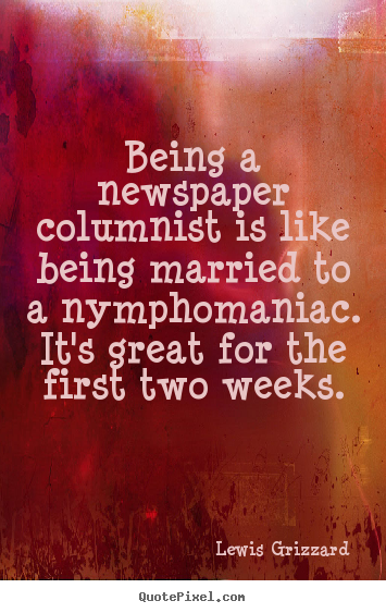 Lewis Grizzard picture quotes - Being a newspaper columnist is like being married.. - Inspirational quotes
