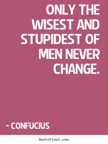 Create picture quotes about inspirational - Only the wisest and stupidest of men never change.